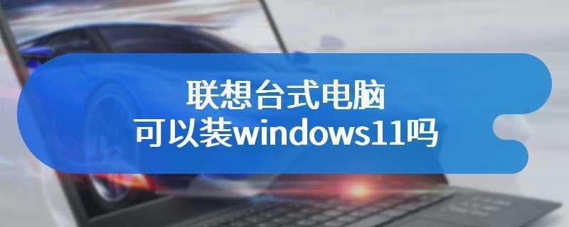 联想台式电脑可以装windows11吗