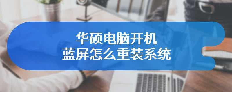 华硕电脑开机蓝屏怎么重装系统