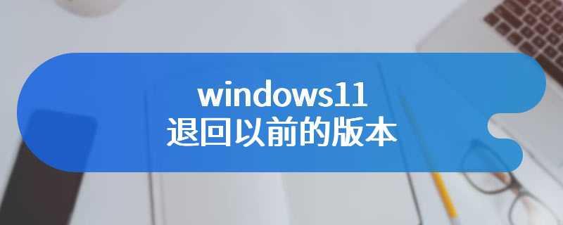 windows11退回以前的版本