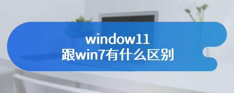 window11跟win7有什么区别