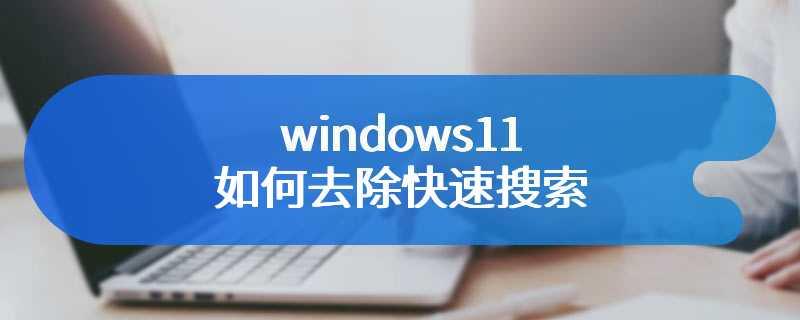 windows11如何去除快速搜索