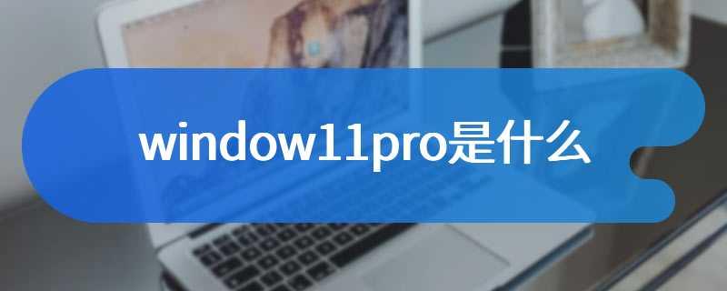 window11pro是什么