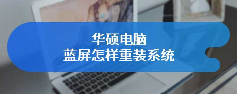 华硕电脑蓝屏怎样重装系统
