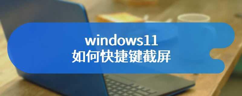 windows11如何快捷键截屏