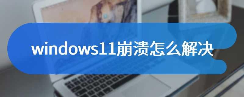 windows11崩溃怎么解决