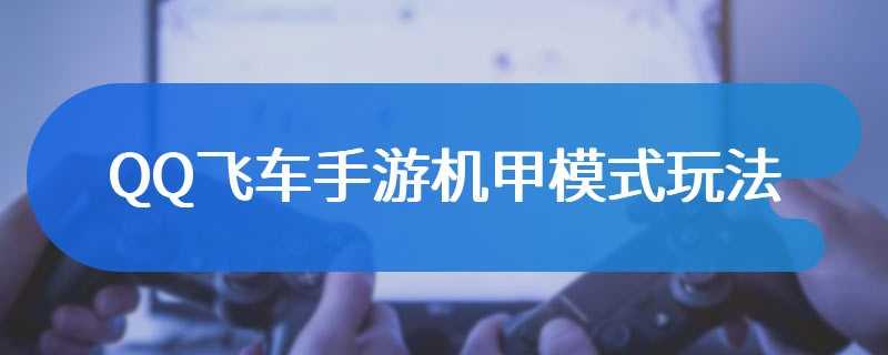 QQ飞车手游机甲模式玩法