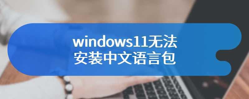 windows11无法安装中文语言包