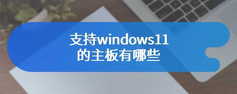 支持windows11的主板有哪些