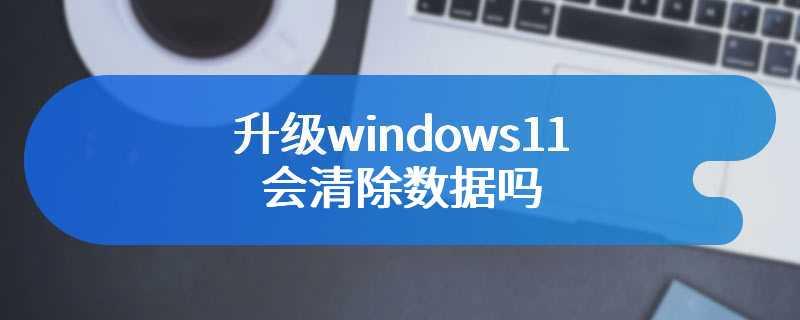 升级windows11会清除数据吗
