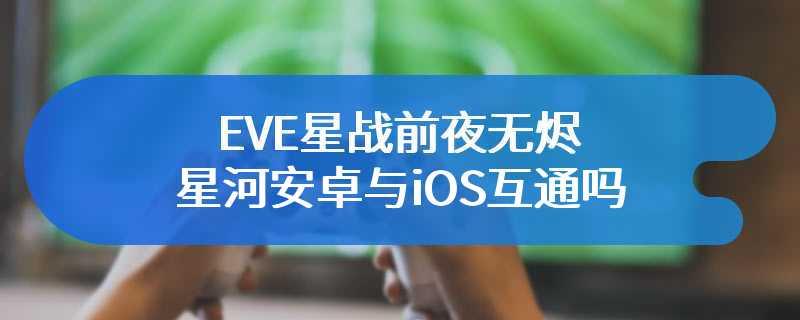 EVE星战前夜无烬星河安卓与iOS互通吗
