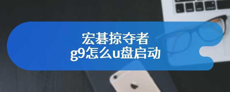 宏碁掠夺者g9怎么u盘启动