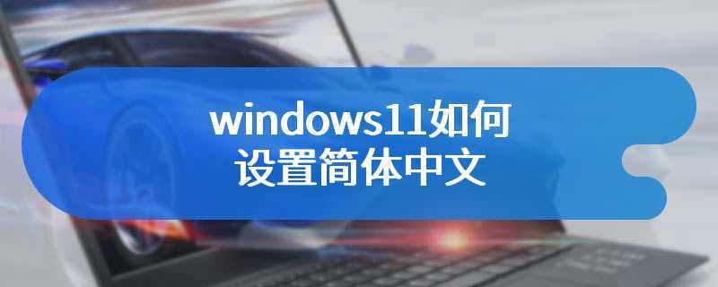 windows11如何设置简体中文