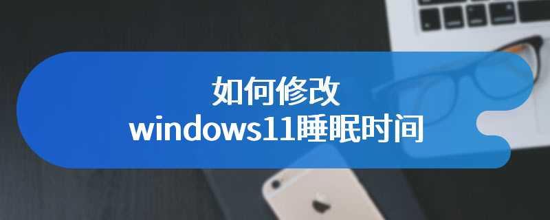 如何修改windows11睡眠时间