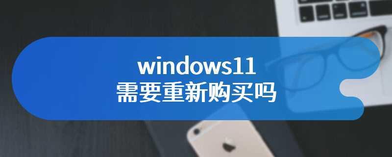 windows11需要重新购买吗