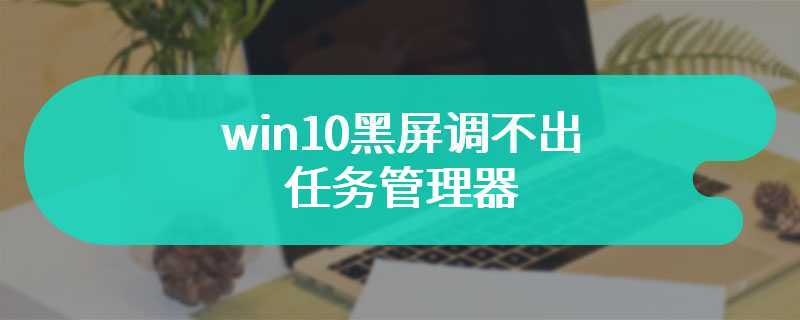 win10黑屏调不出任务管理器