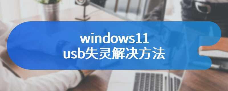 windows11 usb失灵解决方法