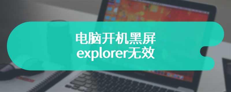 电脑开机黑屏explorer无效