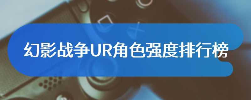 幻影战争UR角色强度排行榜