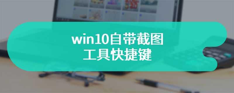 win10自带截图工具快捷键