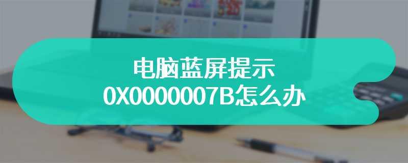 电脑蓝屏提示0X0000007B怎么办