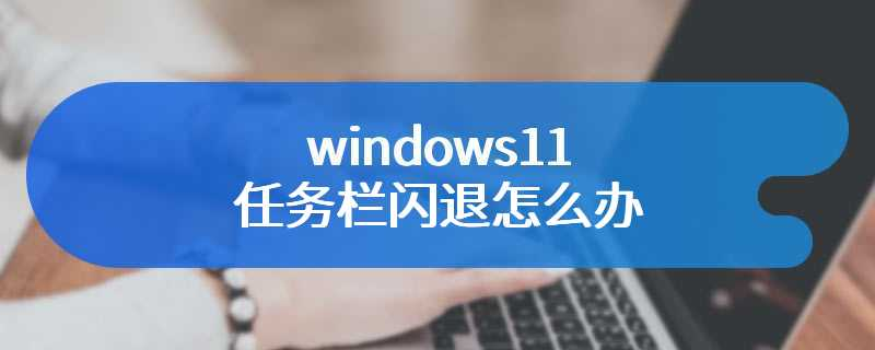 windows11任务栏闪退怎么办