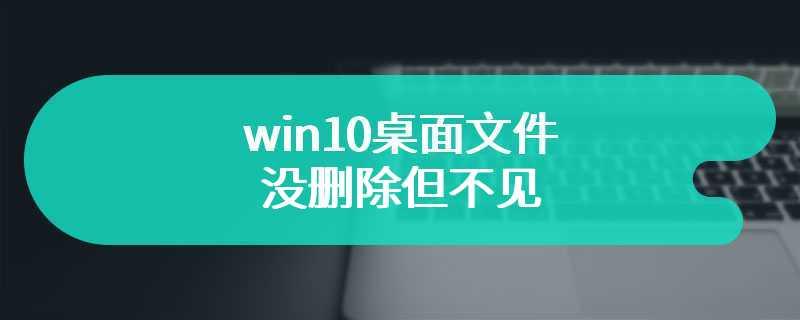 win10桌面文件没删除但不见