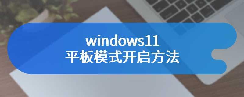 windows11平板模式开启方法