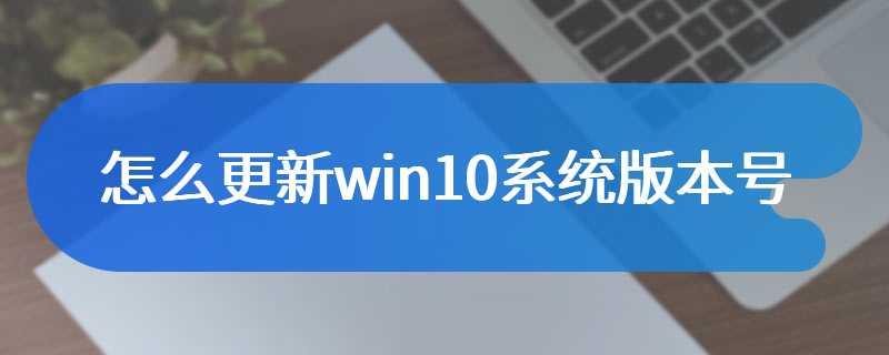 怎么更新win10系统版本号