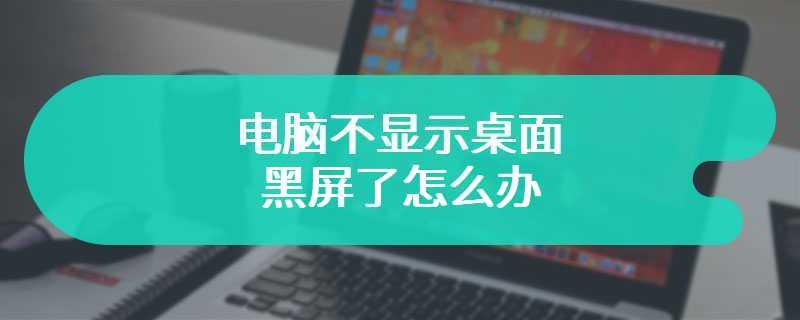 电脑不显示桌面黑屏了怎么办