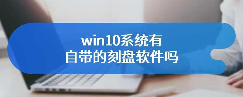 win10系统有自带的刻盘软件吗