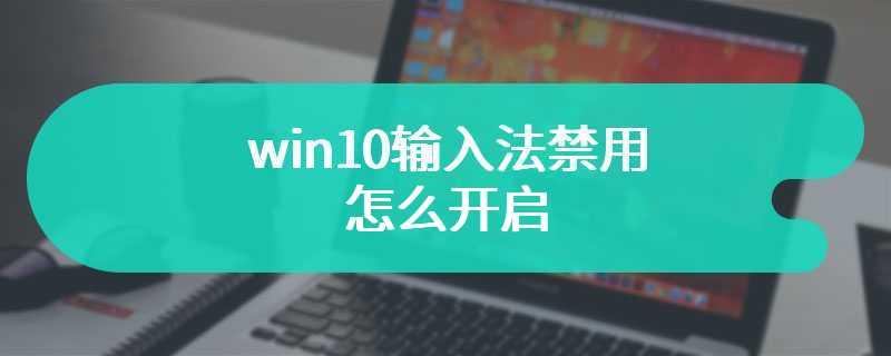 win10输入法禁用怎么开启