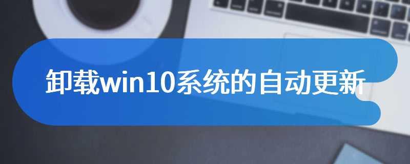卸载win10系统的自动更新