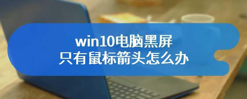 win10电脑黑屏只有鼠标箭头怎么办