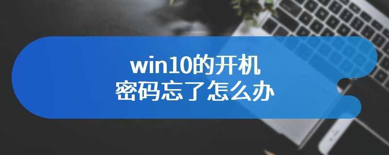 win10的开机密码忘了怎么办