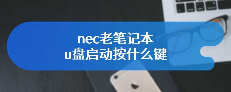 nec老笔记本u盘启动按什么键