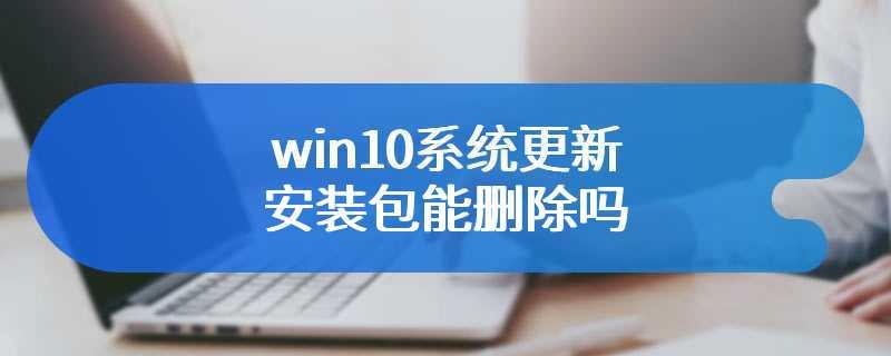 win10系统更新安装包能删除吗