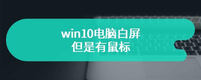 win10电脑白屏但是有鼠标
