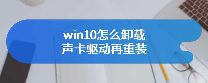 win10怎么卸载声卡驱动再重装