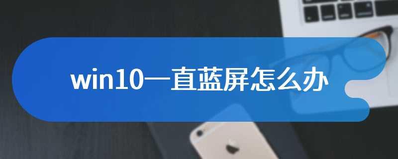 win10一直蓝屏怎么办
