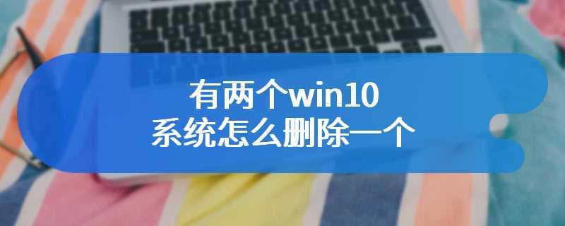 有两个win10系统怎么删除一个