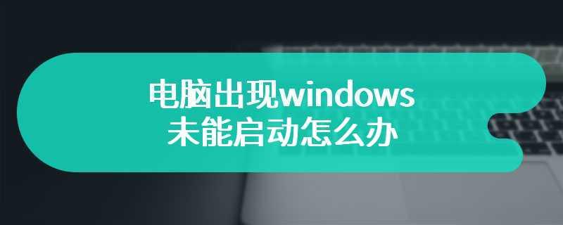 电脑出现windows未能启动怎么办