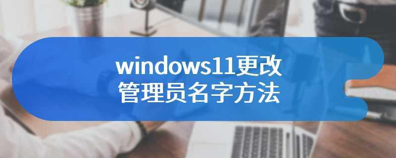 windows11更改管理员名字方法
