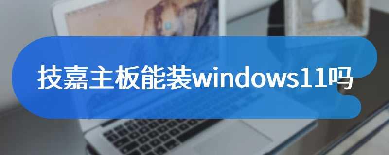 技嘉主板能装windows11吗
