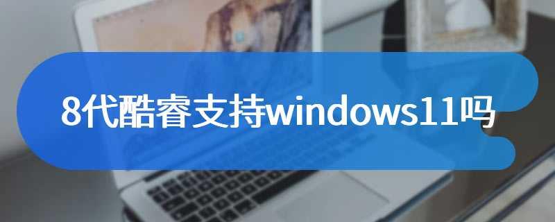 8代酷睿支持windows11吗