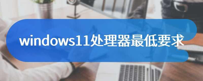windows11处理器最低要求