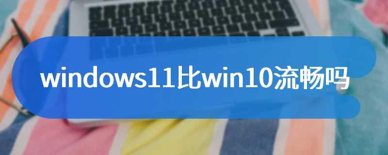 windows11比win10流畅吗