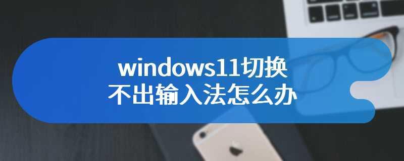 windows11切换不出输入法怎么办