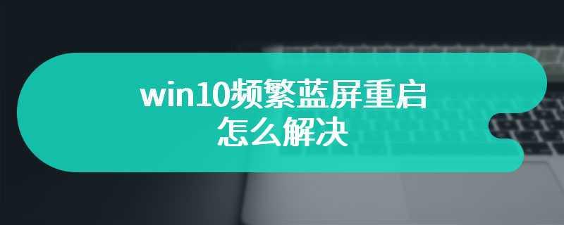 win10频繁蓝屏重启怎么解决