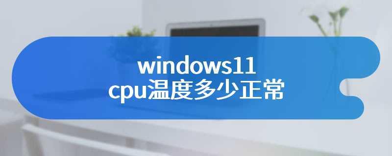 windows11 cpu温度多少正常