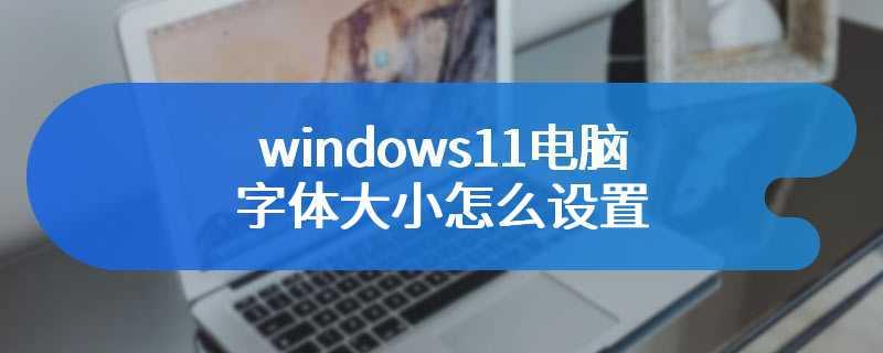 windows11电脑字体大小怎么设置